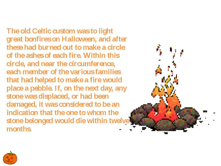 The old Celtic custom was to light great bonfires on Halloween, and after the...