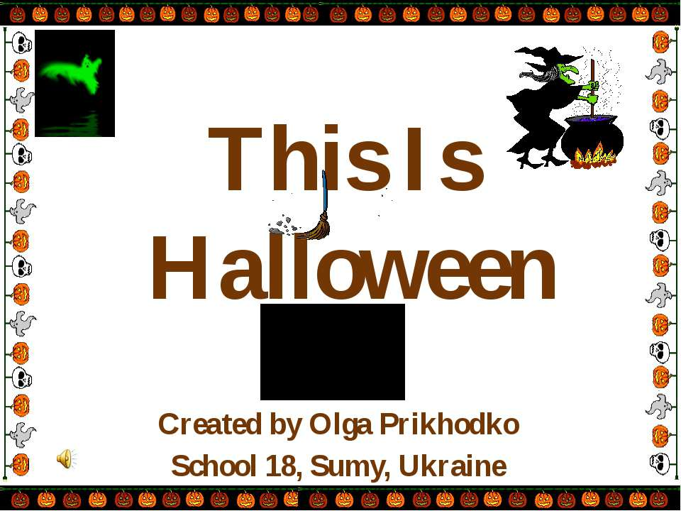 This Is Halloween Created by Olga Prikhodko School 18, Sumy, Ukraine
