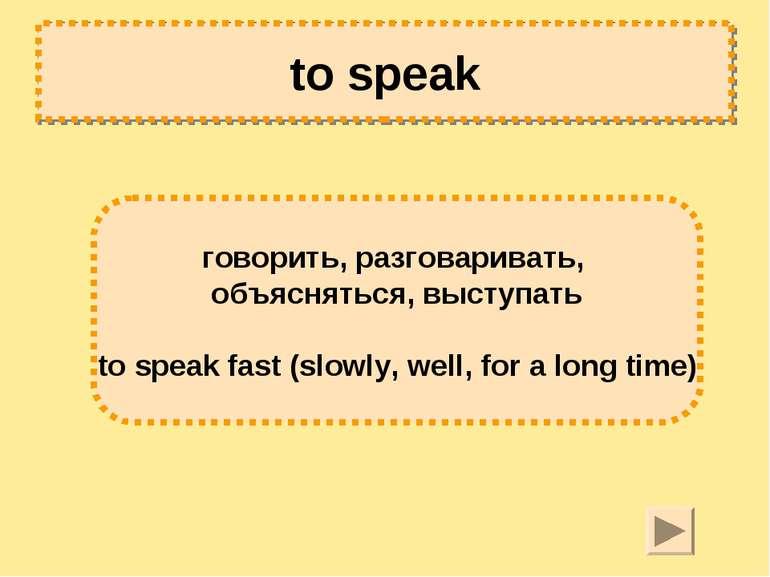 to speak говорить, разговаривать, объясняться, выступать to speak fast (slowl...