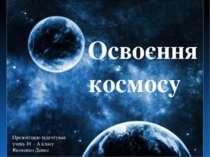 Освоєння космосу Презентацію підготував учень 10 – А класу Яковенко Денис