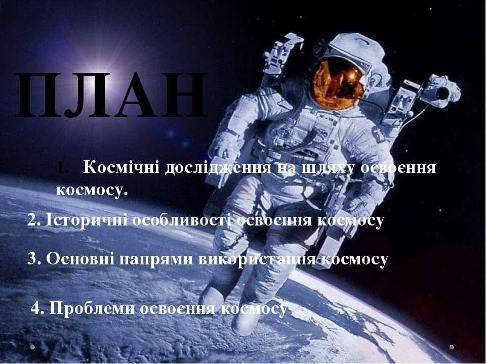 ПЛАН Космічні дослідження на шляху освоєння космосу. 2. Історичні особливості...