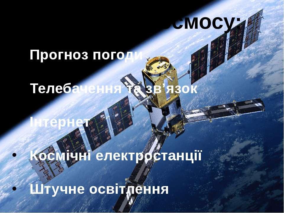 Використання космосу: Прогноз погоди Телебачення та зв'язок Інтернет Космічні...