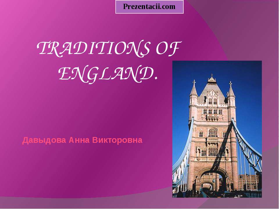 Давыдова Анна Викторовна TRADITIONS OF ENGLAND. Prezentacii.com