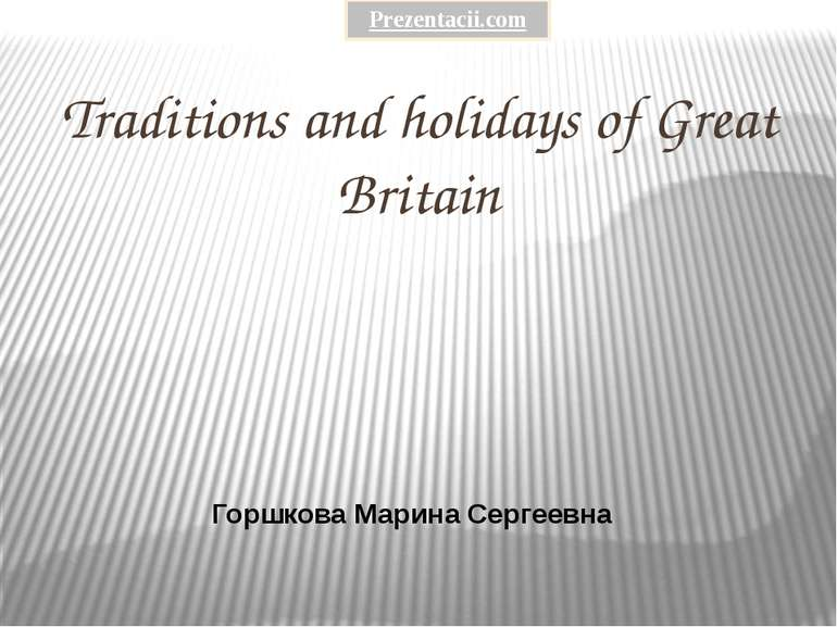 Traditions and holidays of Great Britain Горшкова Марина Сергеевна Prezentaci...