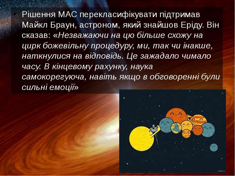 Рішення МАС перекласифікувати підтримав Майкл Браун, астроном, який знайшов Е...