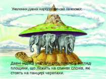 Уявлення давніх народів про світ та космос Давні індійці уявляли собі Землю у...