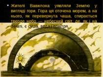 Жителі Вавилона уявляли Землю у вигляді гори. Гора ця оточена морем, а на ньо...