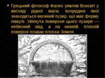 Грецький філософ Фалес уявляв Всесвіт у вигляді рідкої маси, всередині якої з...