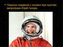 Першою людиною у космосі був льотчик-випробувач Юрій Гагарін.