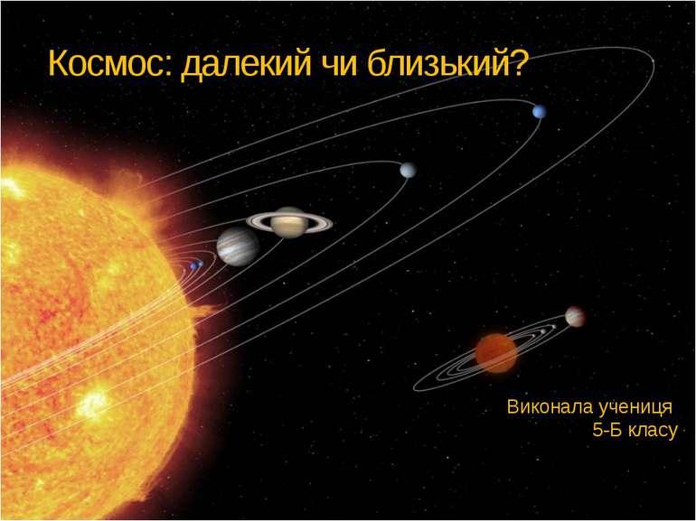 Космос: далекий чи близький? Виконала учениця 5-Б класу