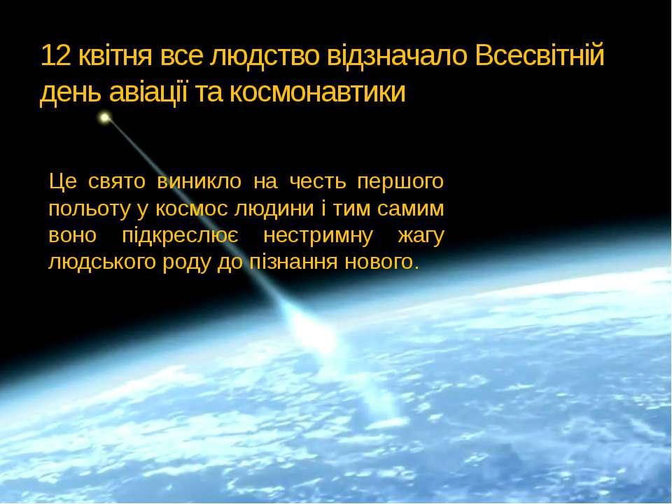 12 квітня все людство відзначало Всесвітній день авіації та космонавтики Це с...