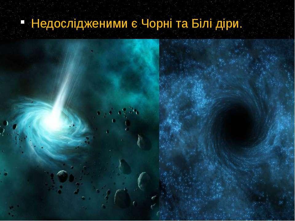 Недослідженими є Чорні та Білі діри.