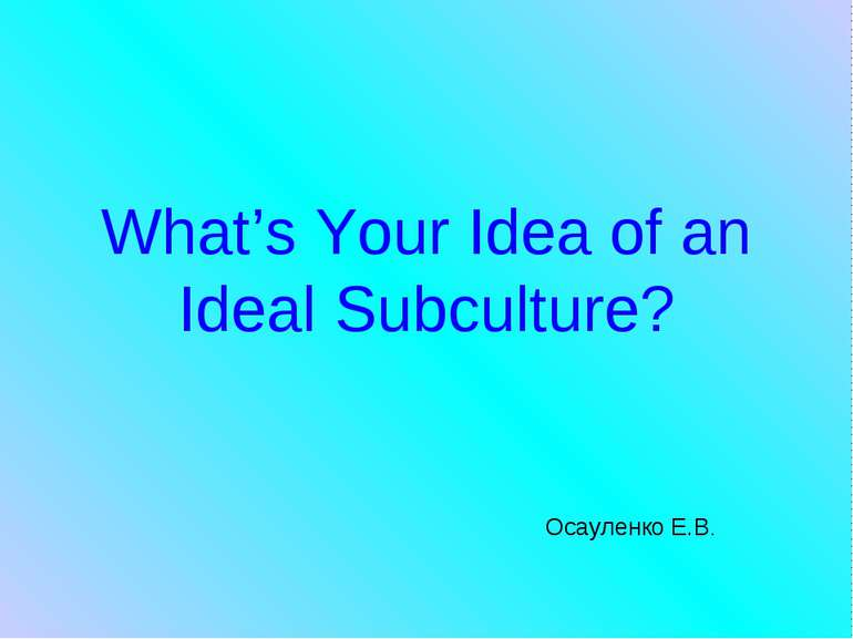 What's Your Idea of an Ideal Subculture? Осауленко Е.В.