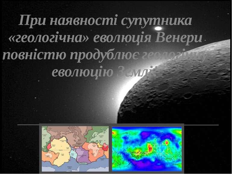 При наявності супутника «геологічна» еволюція Венери повністю продублює геоло...