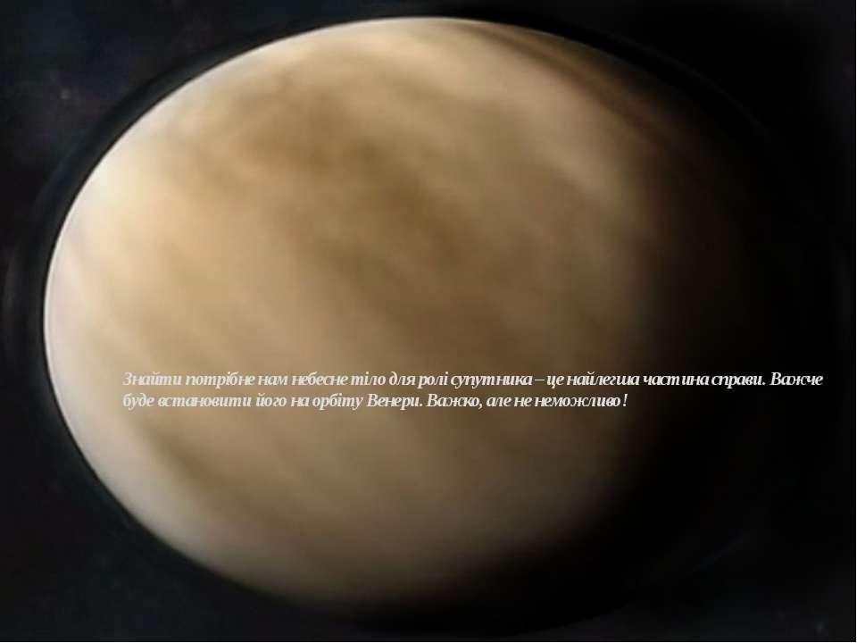 Знайти потрібне нам небесне тіло для ролі супутника – це найлегша частина спр...