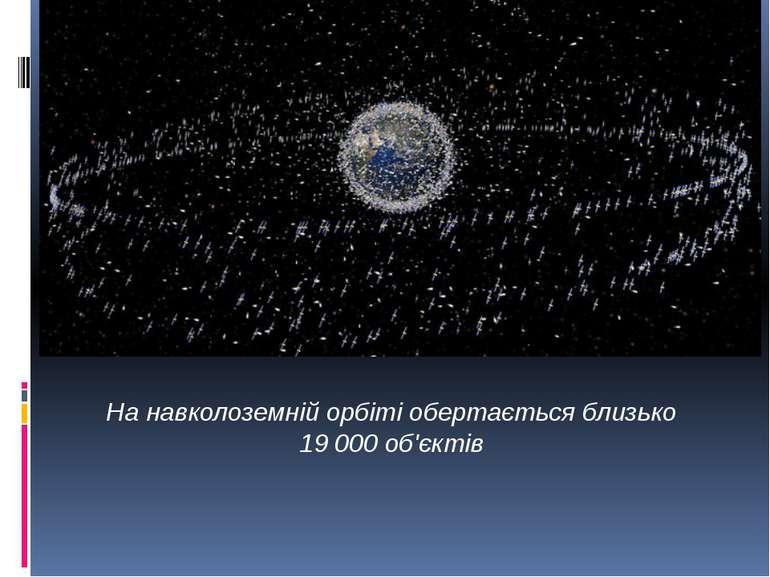 На навколоземній орбіті обертається близько 19000 об'єктів Майже 90% сміття ...