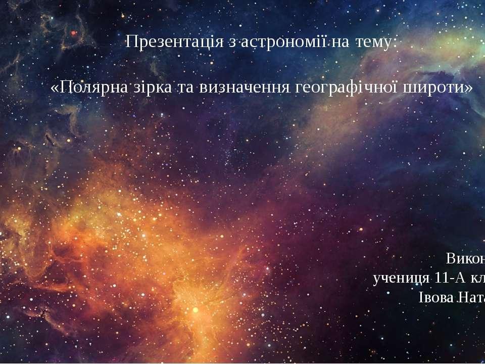 Презентація з астрономії на тему: «Полярна зірка та визначення географічної ш...