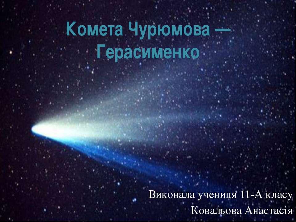 Комета Чурюмова — Герасименко Виконала учениця 11-А класу Ковальова Анастасія