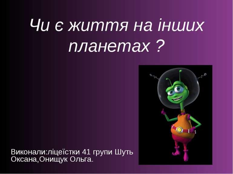 Чи є життя на інших планетах ? Виконали:ліцеїстки 41 групи Шуть Оксана,Онищук...