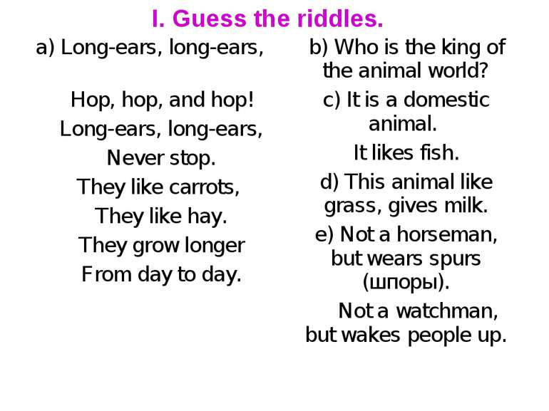 I. Guess the riddles. a) Long-ears, long-ears, Hop, hop, and hop! Long-ears, ...