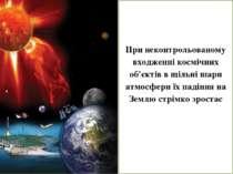 При неконтрольованому входженні космічних об'єктів в щільні шари атмосфери їх...