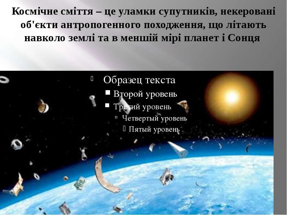 Космічне сміття – це уламки супутників, некеровані об'єкти антропогенного пох...
