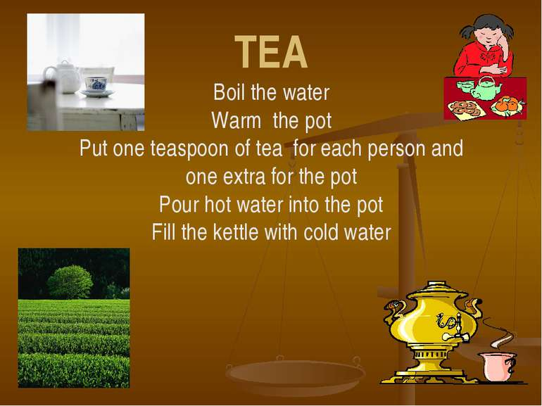 TEA Boil the water Warm the pot Put one teaspoon of tea for each person and o...