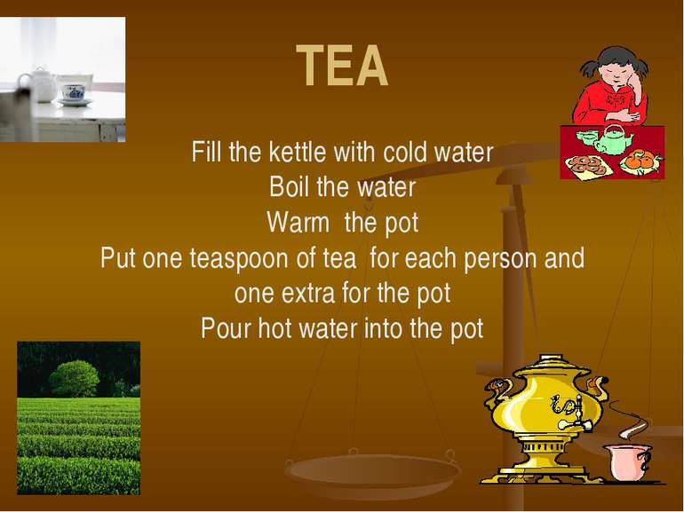 TEA Fill the kettle with cold water Boil the water Warm the pot Put one teasp...