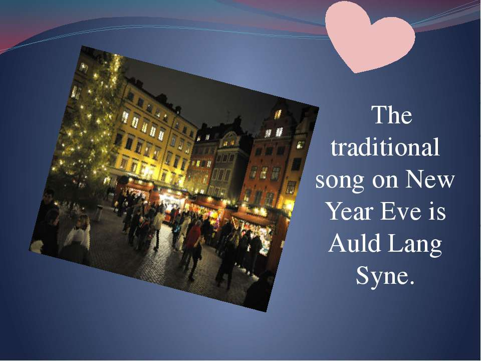 The traditional song on New Year Eve is Auld Lang Syne.