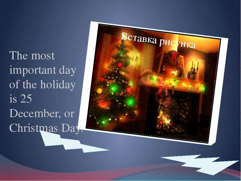 The most important day of the holiday is 25 December, or Christmas Day.
