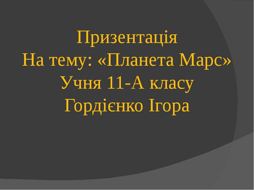 Призентація На тему: «Планета Марс» Учня 11-А класу Гордієнко Ігора