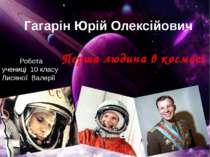 Гагарін Юрій Олексійович Перша людина в космосі Робота учениці 10 класу Лисян...