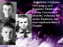 Народився 9 березня 1934 року у селі Клушино Гжатського району Смоленської о...