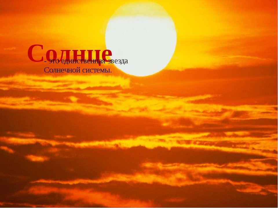 Солнце - это единственная звезда Солнечной системы.