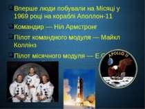Вперше люди побували на Місяці у 1969 році на кораблі Аполлон-11 Командир —Н...