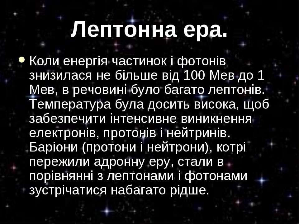 Лептонна ера. Коли енергія частинок і фотонів знизилася не більше від 100 Мев...