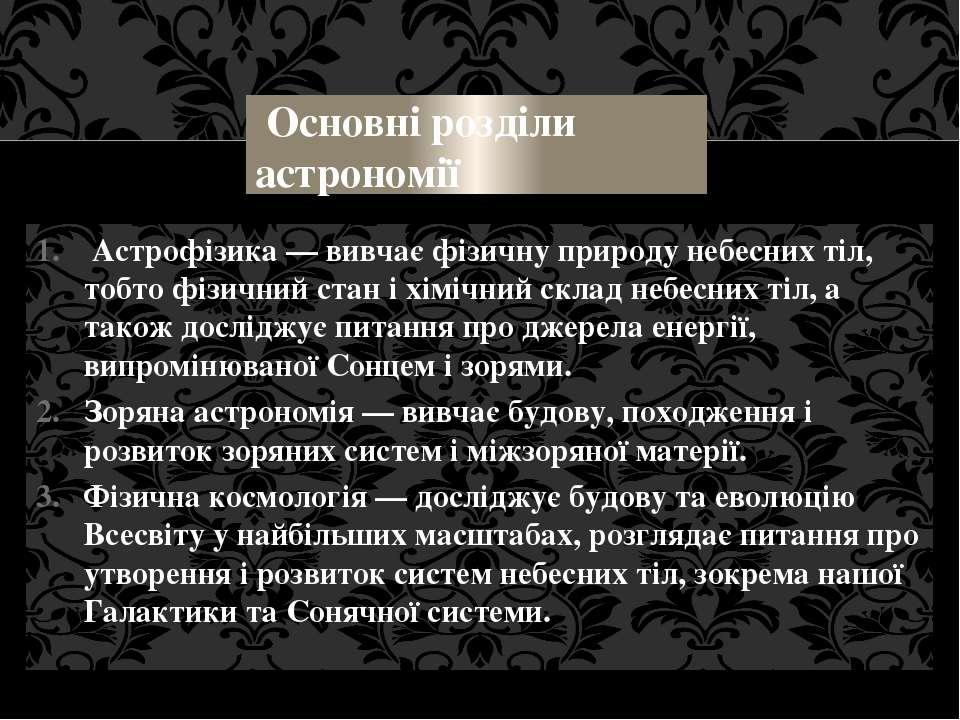 Основні розділи астрономії Астрофізика — вивчає фізичну природу небесних тіл,...