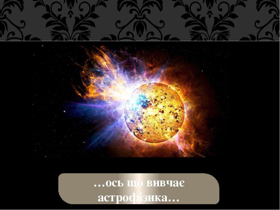 …ось що вивчає астрофізика…