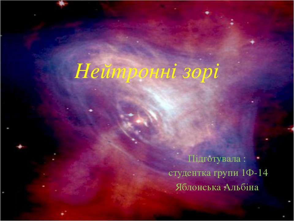 Нейтронні зорі Підготувала : студентка групи 1Ф-14 Яблонська Альбіна