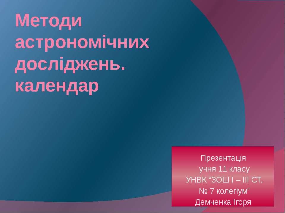 """Методи астрономічних досліджень. календар Презентація учня 11 класу УНВК """"ЗОШ..."""