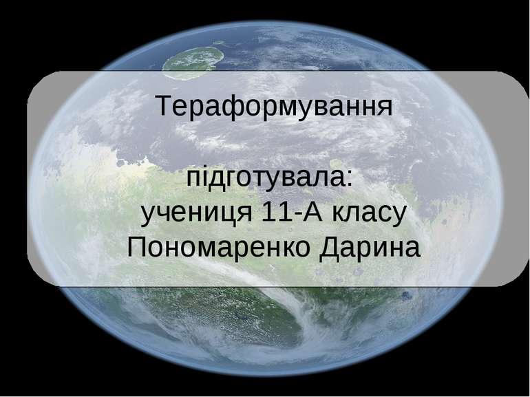Тераформування підготувала: учениця 11-А класу Пономаренко Дарина