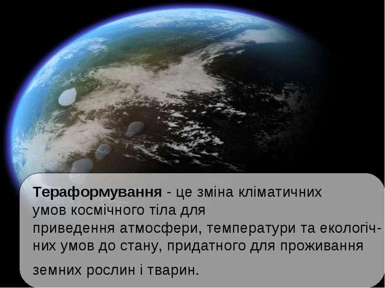 Тераформування- це зміна кліматичних умовкосмічного тіла для приведенняатм...