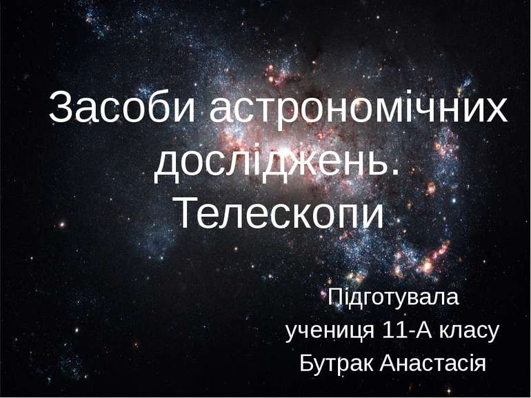 Засоби астрономічних досліджень. Телескопи Підготувала учениця 11-А класу Бут...