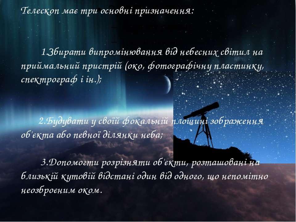 Телескоп має три основні призначення: 1.Збирати випромінювання від небесних с...