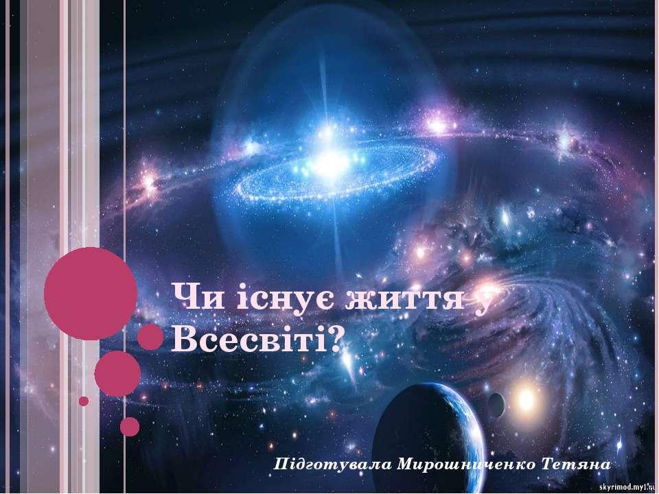 Чи існує життя у Всесвіті? Підготувала Мирошниченко Тетяна