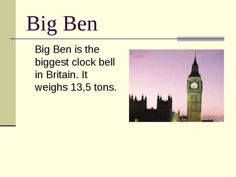 Big Ben Big Ben is the biggest clock bell in Britain. It weighs 13,5 tons.