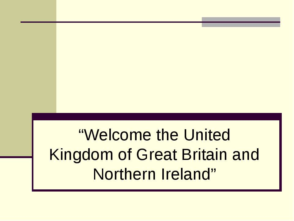 """Welcome the United Kingdom of Great Britain and Northern Ireland"""