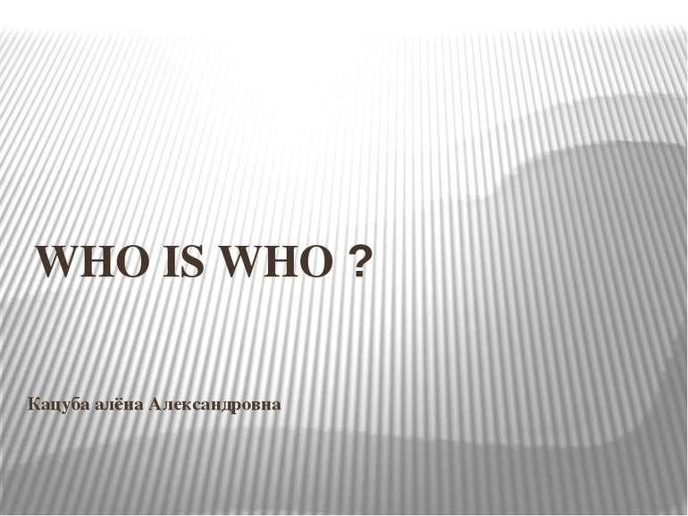 Кацуба алёна Александровна WHO IS WHO ?