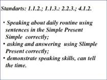 Standarts: 1.1.2.; 1.1.3.: 2.2.3.; 4.1.2. Speaking about daily routine using ...