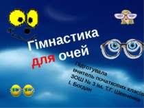 Гімнастика для очей Підготувала вчитель початкових класів ЗОШ № 3 ім. Т.Г. Ше...
